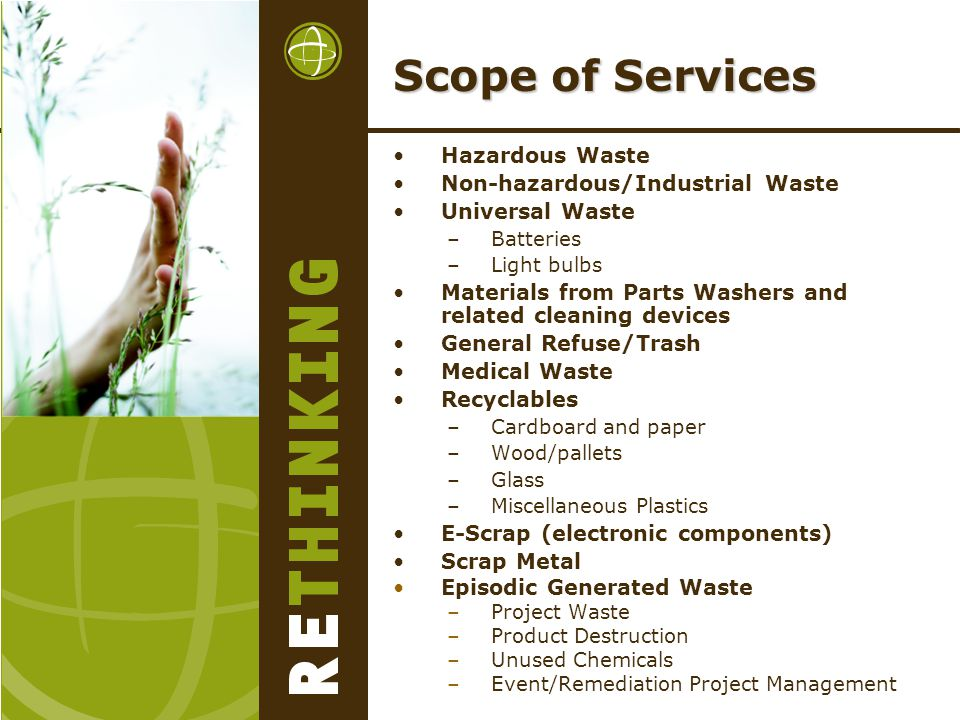 Scope of Services Hazardous Waste Non-hazardous/Industrial Waste Universal Waste –Batteries –Light bulbs Materials from Parts Washers and related cleaning devices General Refuse/Trash Medical Waste Recyclables –Cardboard and paper –Wood/pallets –Glass –Miscellaneous Plastics E-Scrap (electronic components) Scrap Metal Episodic Generated Waste –Project Waste –Product Destruction –Unused Chemicals –Event/Remediation Project Management