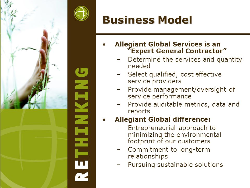 Business Model Allegiant Global Services is an Expert General Contractor –Determine the services and quantity needed –Select qualified, cost effective service providers –Provide management/oversight of service performance –Provide auditable metrics, data and reports Allegiant Global difference: –Entrepreneurial approach to minimizing the environmental footprint of our customers –Commitment to long-term relationships –Pursuing sustainable solutions