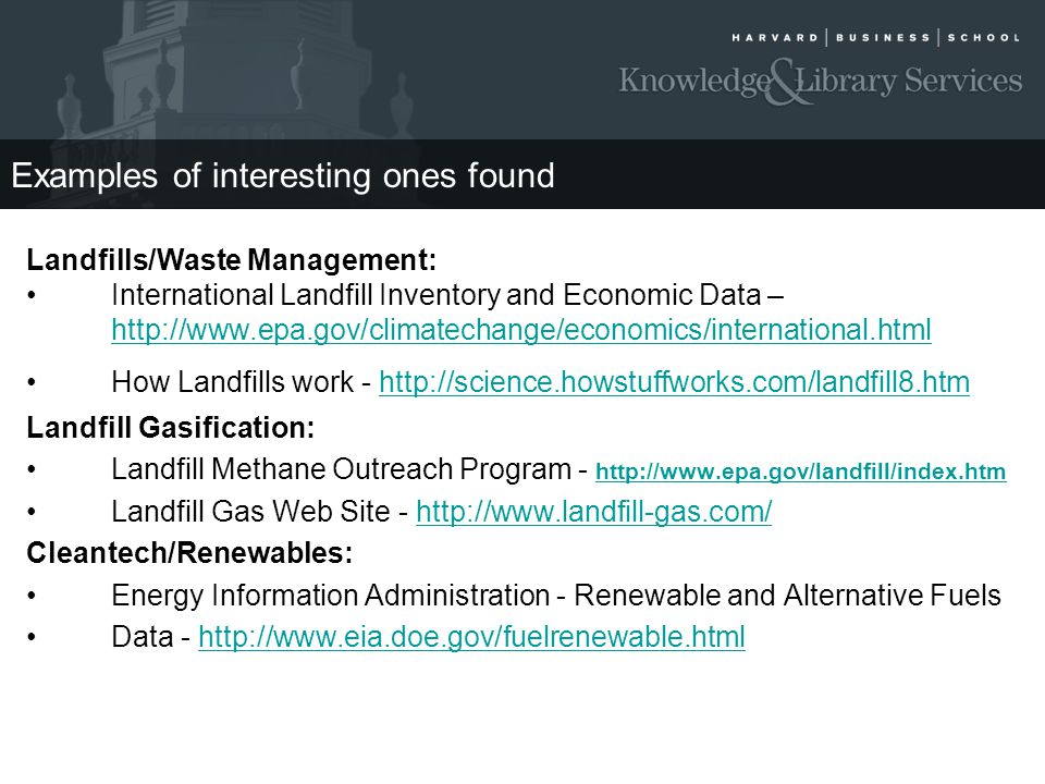 Examples of interesting ones found Landfills/Waste Management: International Landfill Inventory and Economic Data – http://www.epa.gov/climatechange/economics/international.html How Landfills work - http://science.howstuffworks.com/landfill8.htmhttp://science.howstuffworks.com/landfill8.htm Landfill Gasification: Landfill Methane Outreach Program - http://www.epa.gov/landfill/index.htm http://www.epa.gov/landfill/index.htm Landfill Gas Web Site - http://www.landfill-gas.com/http://www.landfill-gas.com/ Cleantech/Renewables: Energy Information Administration - Renewable and Alternative Fuels Data - http://www.eia.doe.gov/fuelrenewable.htmlhttp://www.eia.doe.gov/fuelrenewable.html