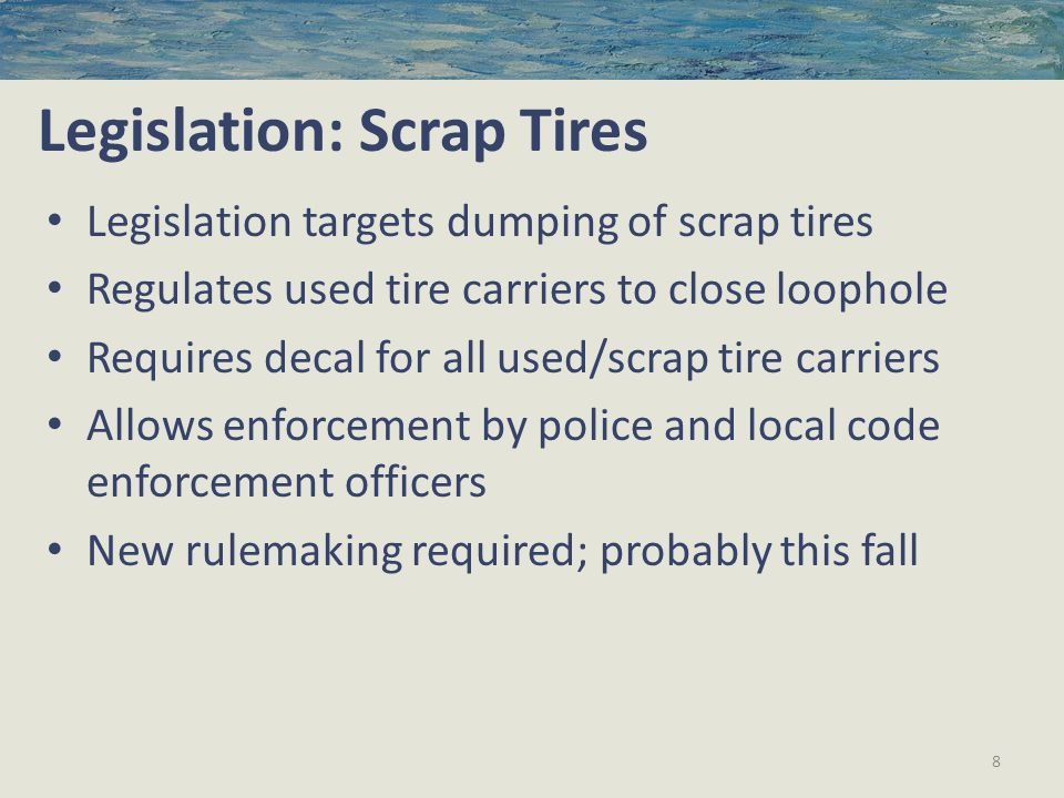 Legislation: Scrap Tires Legislation targets dumping of scrap tires Regulates used tire carriers to close loophole Requires decal for all used/scrap tire carriers Allows enforcement by police and local code enforcement officers New rulemaking required; probably this fall 8
