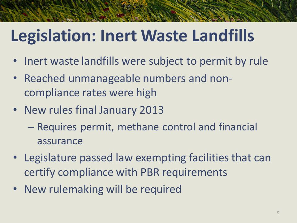 Legislation: Inert Waste Landfills Inert waste landfills were subject to permit by rule Reached unmanageable numbers and non- compliance rates were high New rules final January 2013 – Requires permit, methane control and financial assurance Legislature passed law exempting facilities that can certify compliance with PBR requirements New rulemaking will be required 9