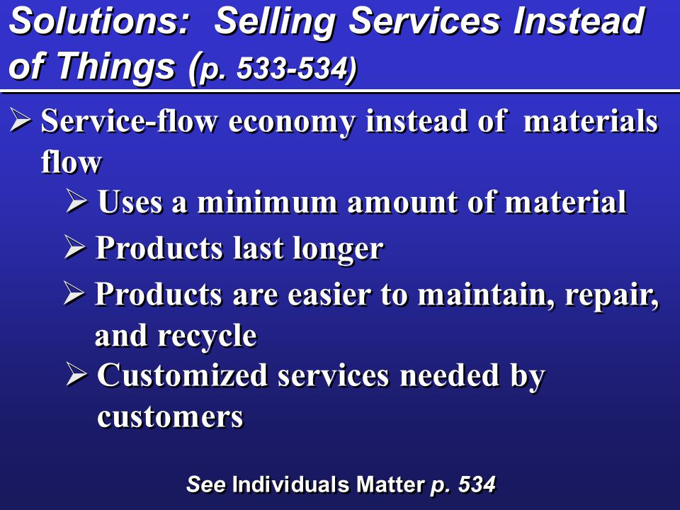 Solutions: Selling Services Instead of Things ( p. 533-534)  Service-flow economy instead of materials flow  Uses a minimum amount of material  Pro