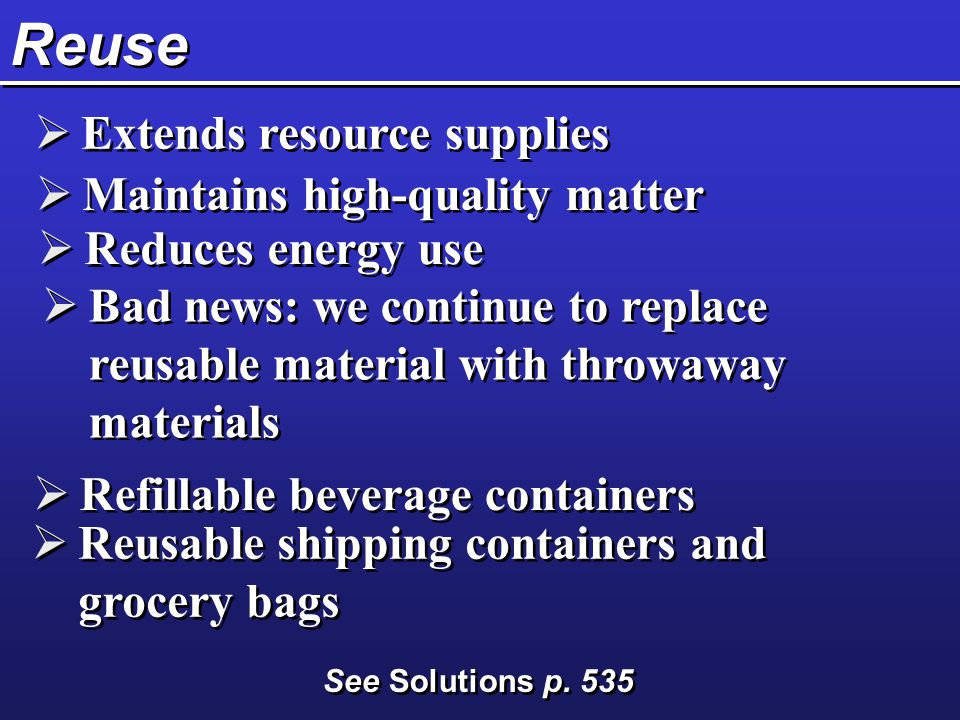 Reuse  Extends resource supplies  Maintains high-quality matter  Reduces energy use  Refillable beverage containers  Reusable shipping containers