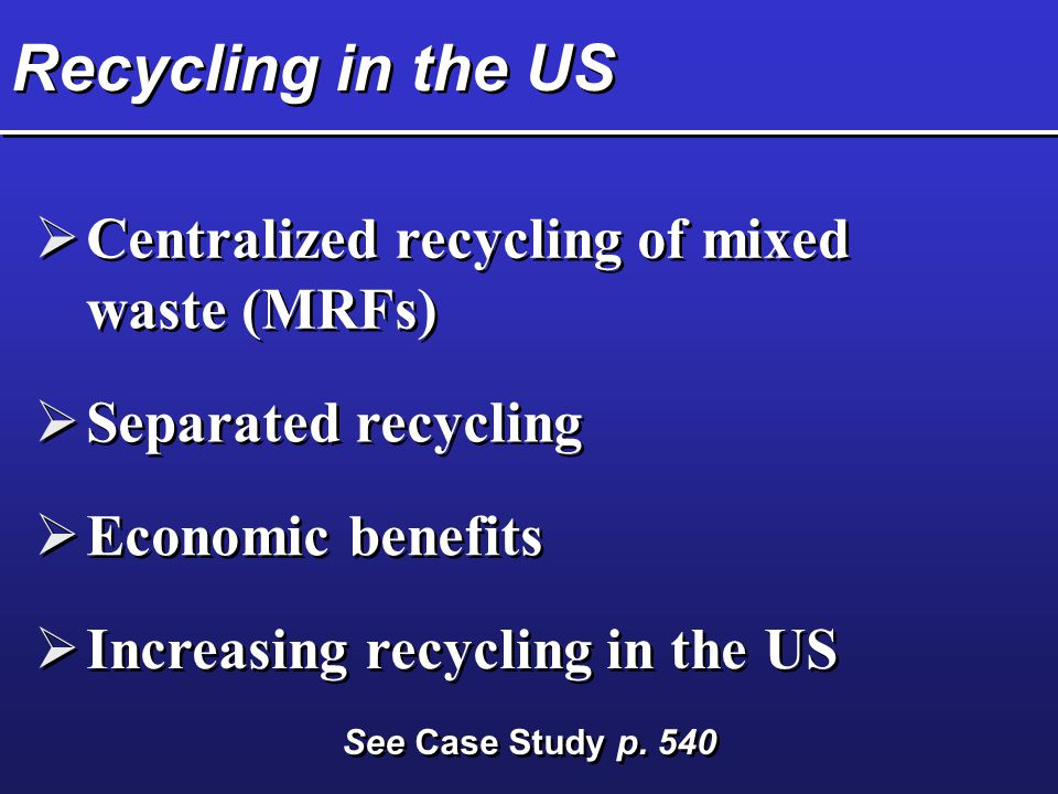 Recycling in the US  Centralized recycling of mixed waste (MRFs)  Separated recycling  Economic benefits  Increasing recycling in the US See Case