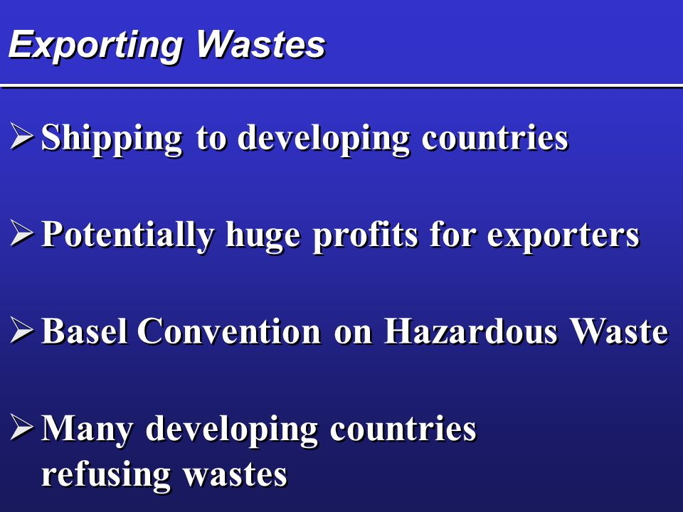 Exporting Wastes  Shipping to developing countries  Potentially huge profits for exporters  Basel Convention on Hazardous Waste  Many developing c