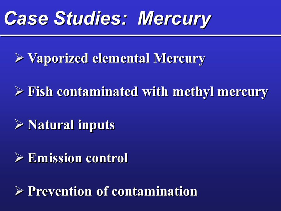 Case Studies: Mercury  Vaporized elemental Mercury  Fish contaminated with methyl mercury  Natural inputs  Emission control  Prevention of contam