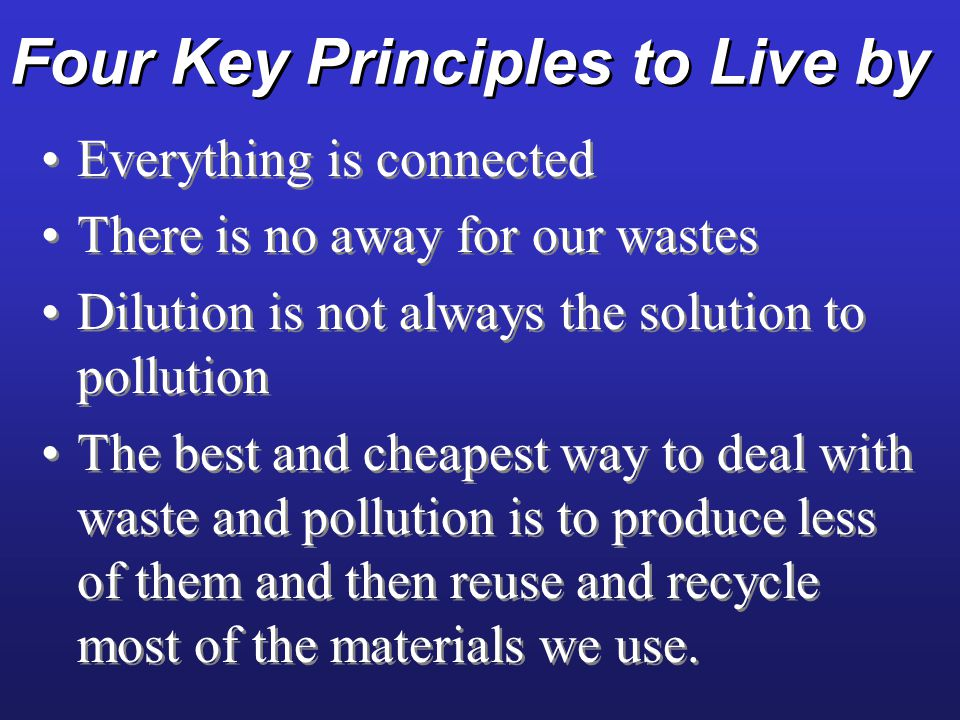 Four Key Principles to Live by Everything is connected There is no away for our wastes Dilution is not always the solution to pollution The best and c
