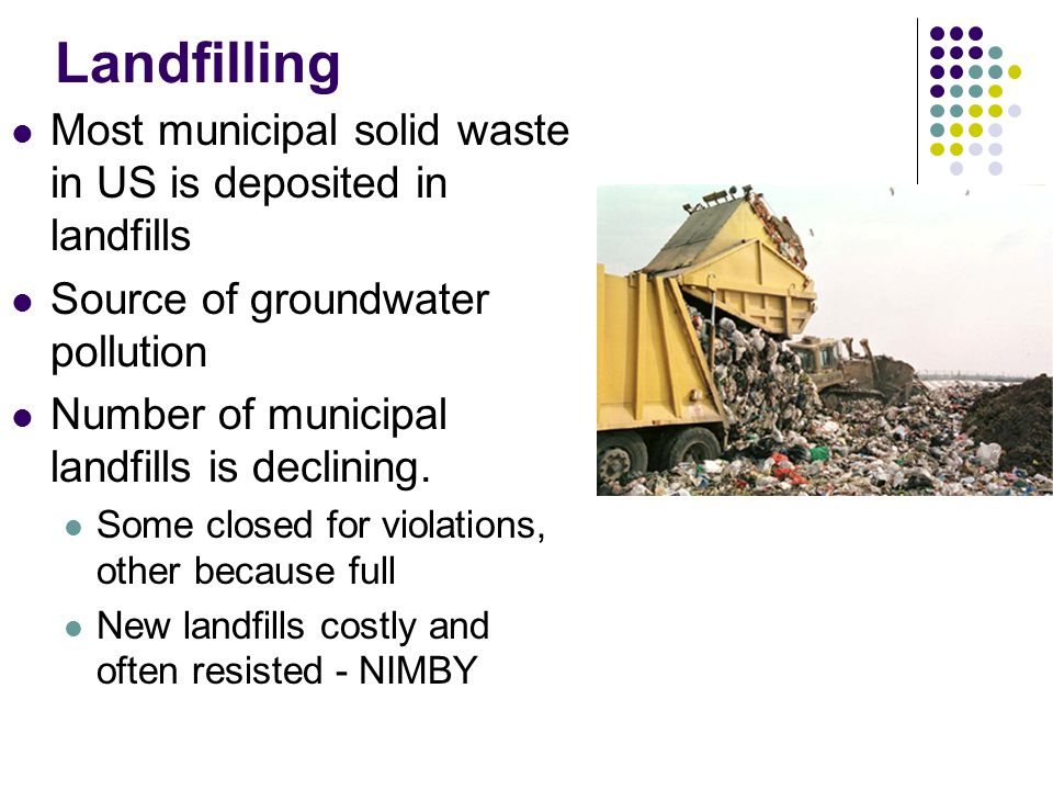 Landfilling Most municipal solid waste in US is deposited in landfills Source of groundwater pollution Number of municipal landfills is declining.
