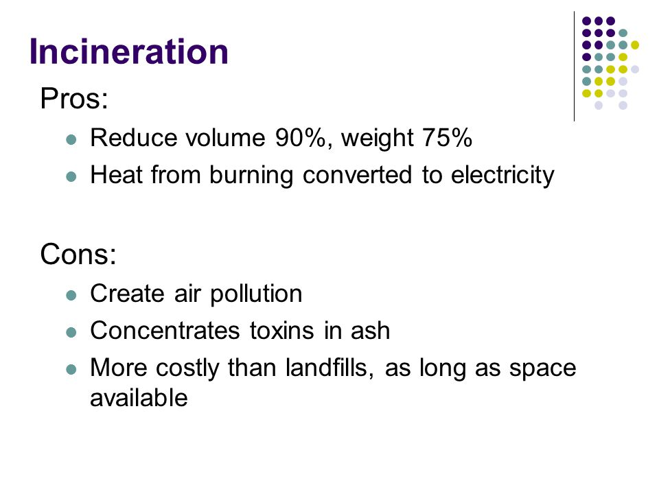 Incineration Pros: Reduce volume 90%, weight 75% Heat from burning converted to electricity Cons: Create air pollution Concentrates toxins in ash More costly than landfills, as long as space available