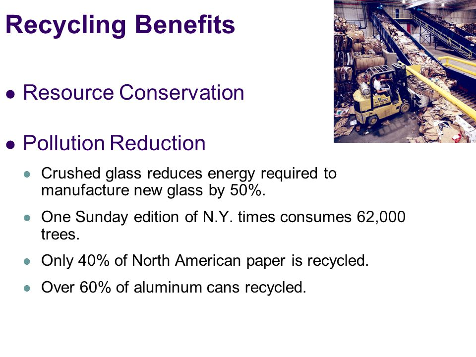 Recycling Benefits Resource Conservation Pollution Reduction Crushed glass reduces energy required to manufacture new glass by 50%.
