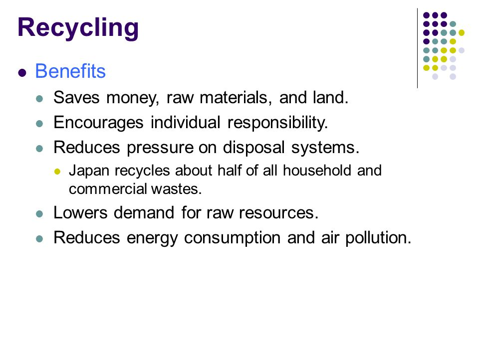 Recycling Benefits Saves money, raw materials, and land.