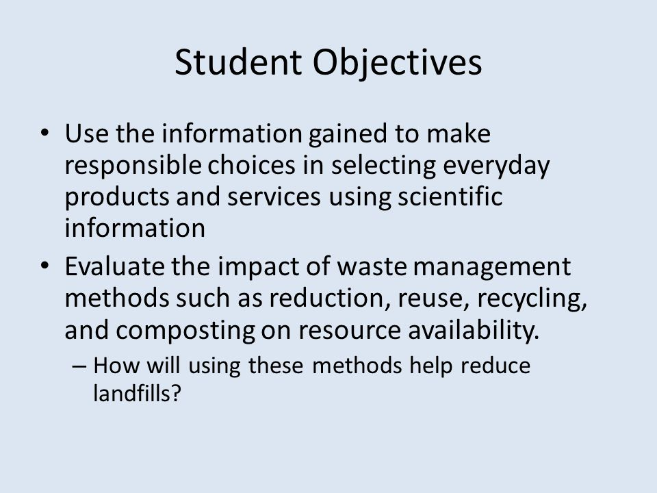 Student Objectives Use the information gained to make responsible choices in selecting everyday products and services using scientific information Evaluate the impact of waste management methods such as reduction, reuse, recycling, and composting on resource availability.