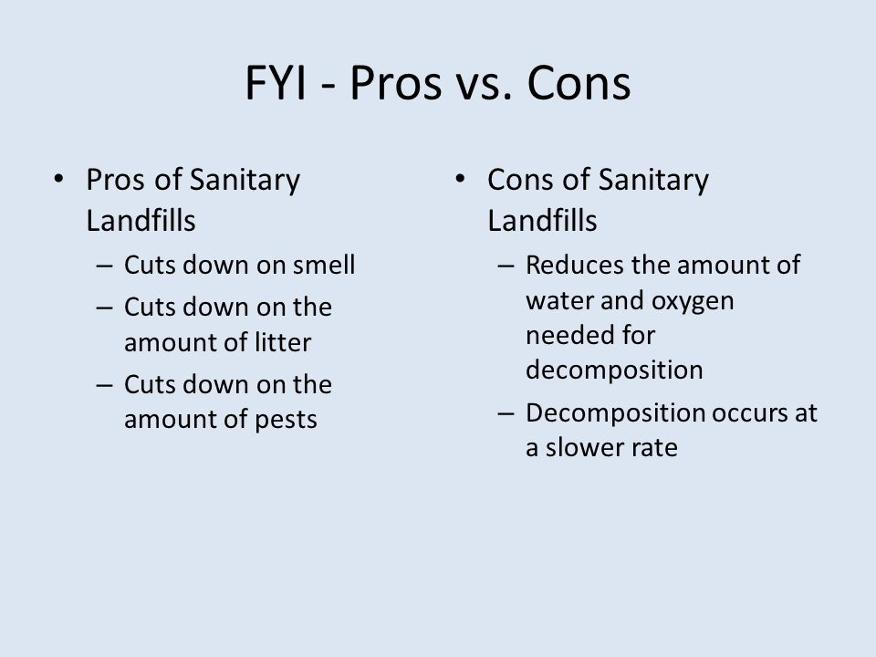 FYI - Pros vs. Cons Pros of Sanitary Landfills – Cuts down on smell – Cuts down on the amount of litter – Cuts down on the amount of pests Cons of San