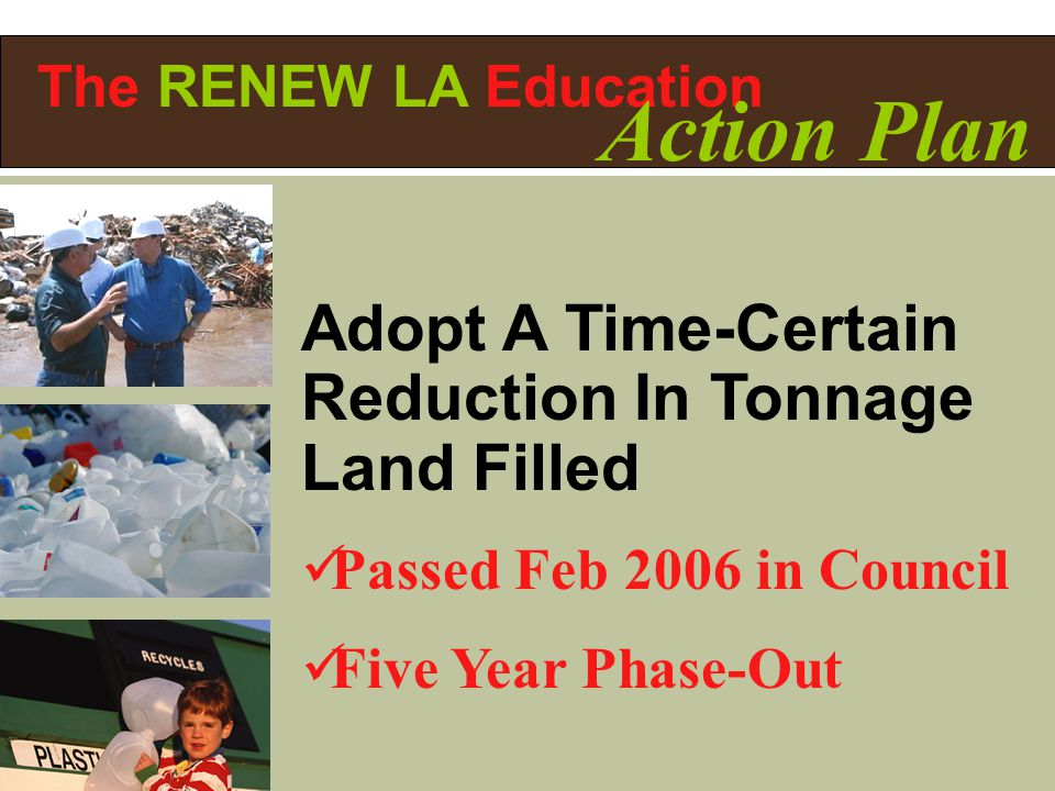 Adopt A Time-Certain Reduction In Tonnage Land Filled Passed Feb 2006 in Council Five Year Phase-Out The RENEW LA Education Action Plan