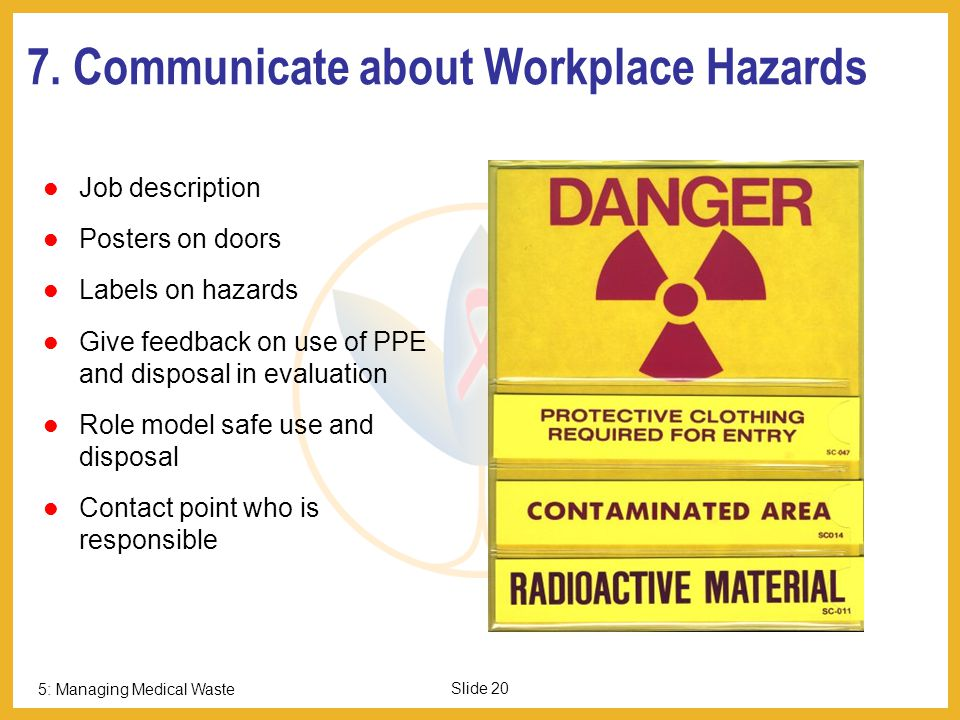 5: Managing Medical Waste Slide 19 6. Label with Agent, Concentration and Hazard Warnings Examples of hazard labels: