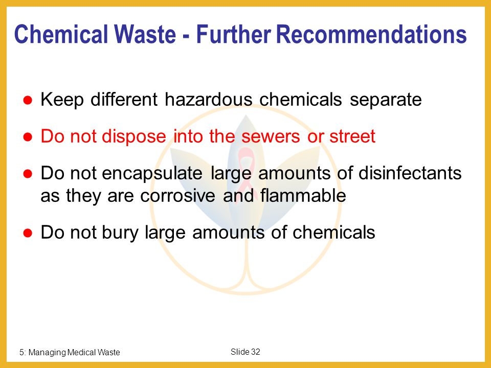 5: Managing Medical Waste Slide 31 Cytotoxic Waste NEVER LANDFILL or DISPOSE TO SEWER Disposal Options: Return to supplier Incinerate at high temperature Chemical degradation