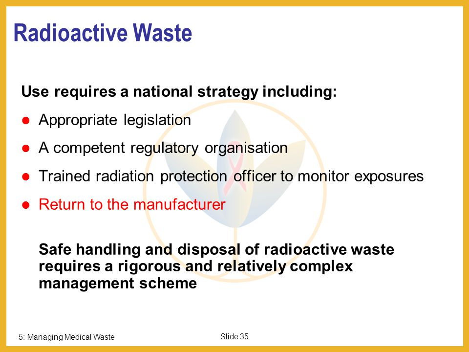 5: Managing Medical Waste Slide 34 Pressurised Gas Containers NEVER INCINERATE Return undamaged gas cylinders and cartridges to the manufacturer for r