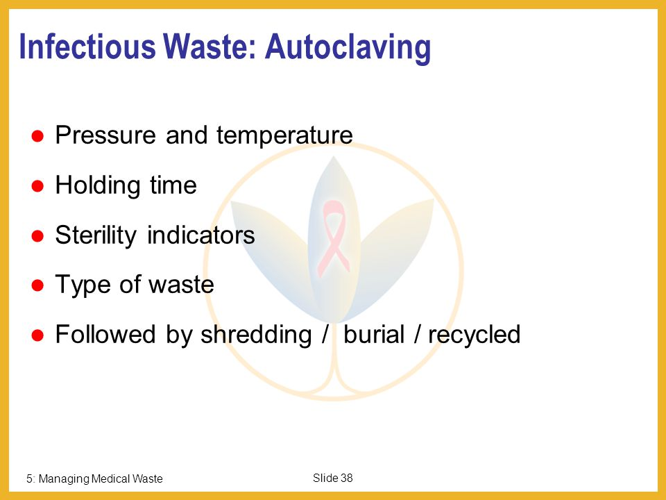 5: Managing Medical Waste Slide 37 Waste Disposal Options Include Disinfection – Autoclaving/ Microwaving, treatment, shredding Land Disposal Burial Encapsulation Incineration Inertisation Managed Land-fill On-site disposal