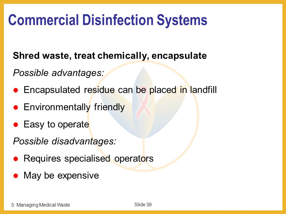 5: Managing Medical Waste Slide 38 Infectious Waste: Autoclaving Pressure and temperature Holding time Sterility indicators Type of waste Followed by shredding / burial / recycled