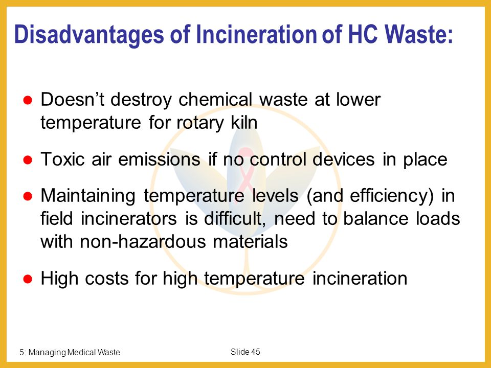 5: Managing Medical Waste Slide 44 Advantages of Incineration of HC Waste: Good disinfection efficiency Drastic reduction of weight and volume Good for chemical + pharmaceutical waste