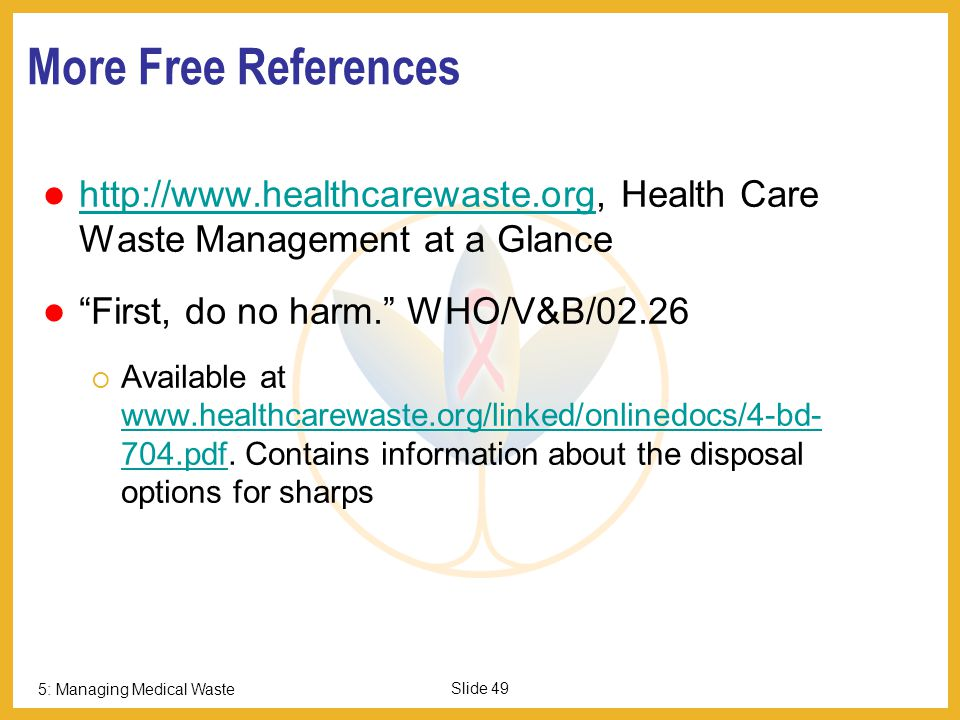 5: Managing Medical Waste Slide 48 For More Information: Safe Management of wastes from health-care activities. Edited by A Prüss, E Giroult, P Rushbr