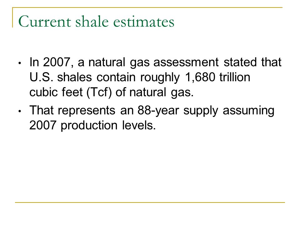 Current shale estimates In 2007, a natural gas assessment stated that U.S. shales contain roughly 1,680 trillion cubic feet (Tcf) of natural gas. That