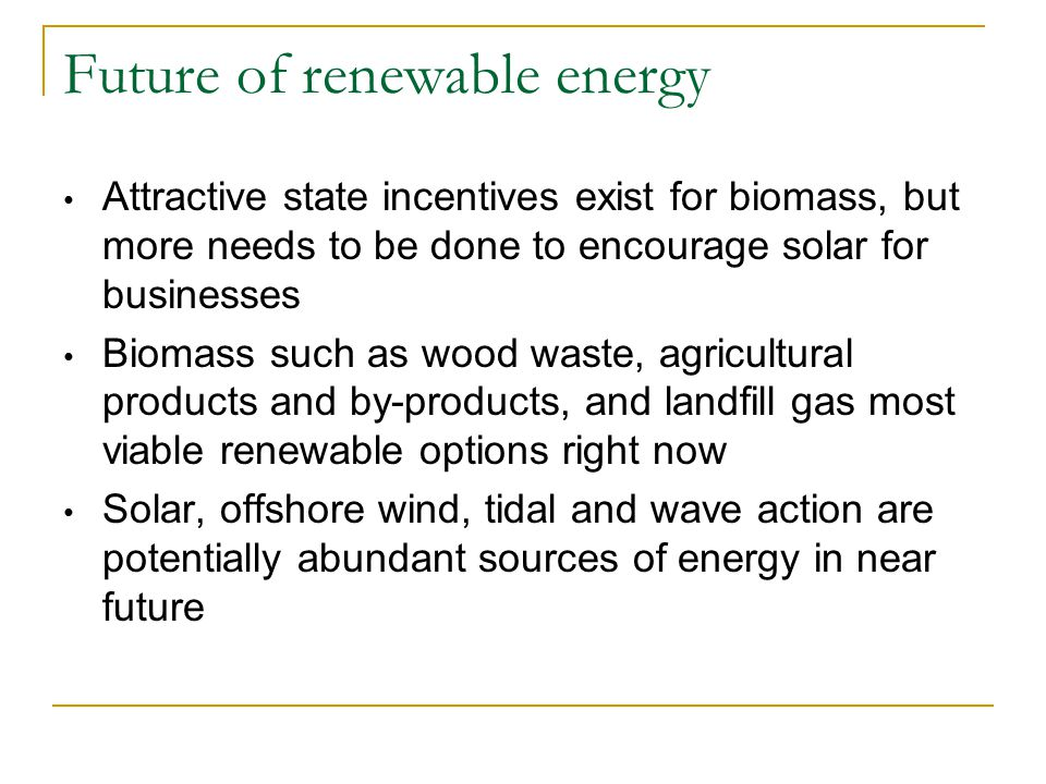Future of renewable energy Attractive state incentives exist for biomass, but more needs to be done to encourage solar for businesses Biomass such as wood waste, agricultural products and by-products, and landfill gas most viable renewable options right now Solar, offshore wind, tidal and wave action are potentially abundant sources of energy in near future