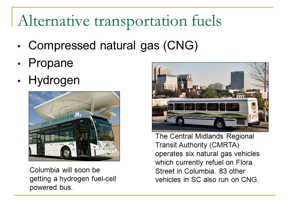 Alternative transportation fuels Compressed natural gas (CNG) Propane Hydrogen The Central Midlands Regional Transit Authority (CMRTA) operates six natural gas vehicles which currently refuel on Flora Street in Columbia.