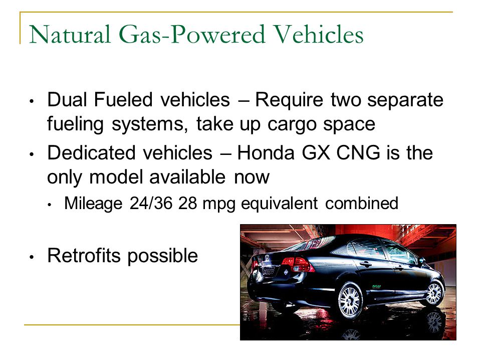 Natural Gas-Powered Vehicles Dual Fueled vehicles – Require two separate fueling systems, take up cargo space Dedicated vehicles – Honda GX CNG is the only model available now Mileage 24/36 28 mpg equivalent combined Retrofits possible