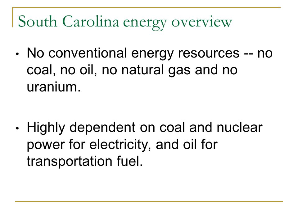 South Carolina energy overview No conventional energy resources -- no coal, no oil, no natural gas and no uranium. Highly dependent on coal and nuclea