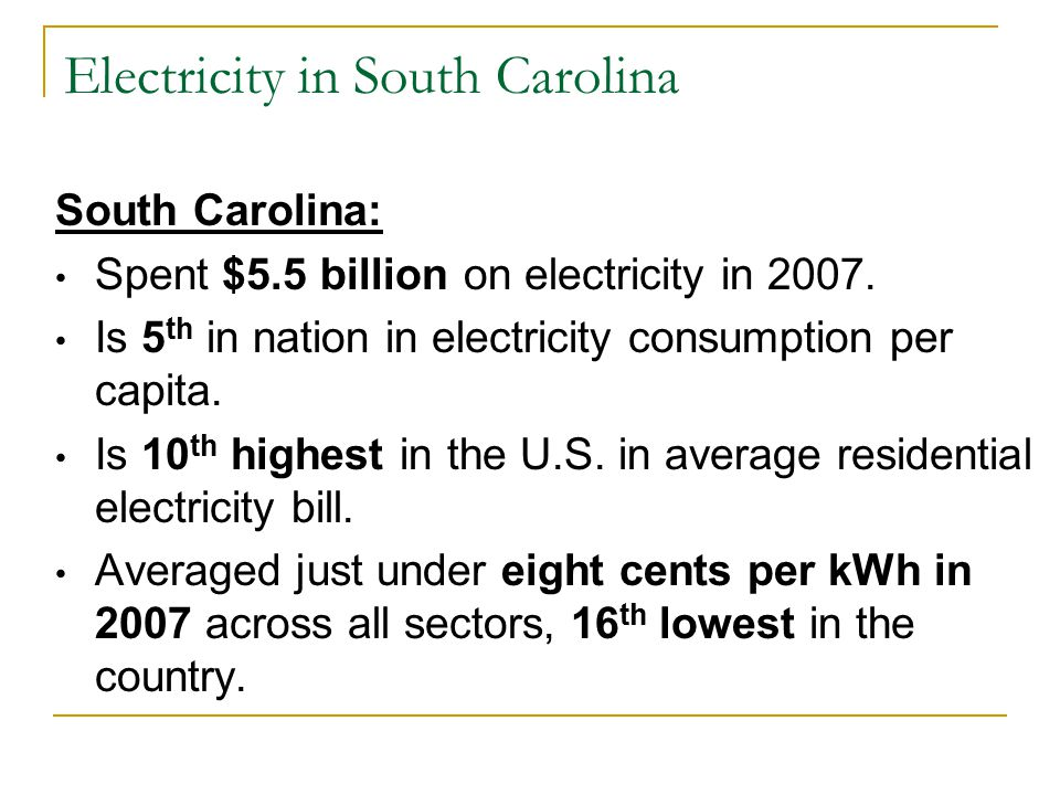 Electricity in South Carolina South Carolina: Spent $5.5 billion on electricity in 2007. Is 5 th in nation in electricity consumption per capita. Is 1