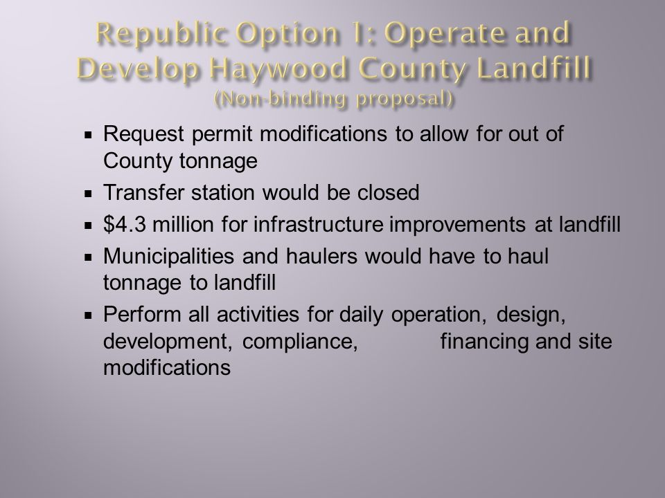  Request permit modifications to allow for out of County tonnage  Transfer station would be closed  $4.3 million for infrastructure improvements at landfill  Municipalities and haulers would have to haul tonnage to landfill  Perform all activities for daily operation, design, development, compliance, financing and site modifications