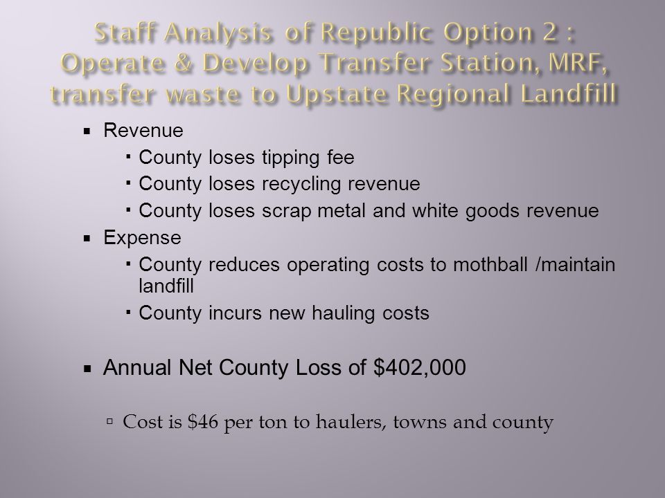  Revenue  County loses tipping fee  County loses recycling revenue  County loses scrap metal and white goods revenue  Expense  County reduces operating costs to mothball /maintain landfill  County incurs new hauling costs  Annual Net County Loss of $402,000  Cost is $46 per ton to haulers, towns and county