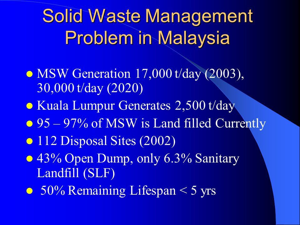Solid Waste Management Problem in Malaysia MSW Generation 17,000 t/day (2003), 30,000 t/day (2020) Kuala Lumpur Generates 2,500 t/day 95 – 97% of MSW is Land filled Currently 112 Disposal Sites (2002) 43% Open Dump, only 6.3% Sanitary Landfill (SLF) 50% Remaining Lifespan < 5 yrs