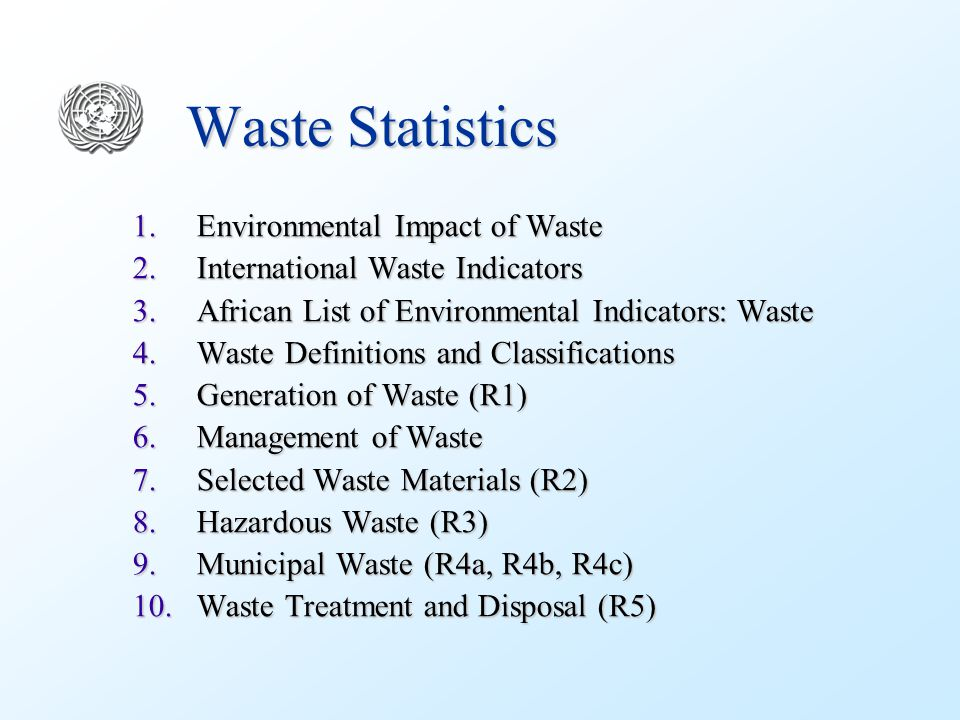 Waste Statistics 1.Environmental Impact of Waste 2.International Waste Indicators 3.African List of Environmental Indicators: Waste 4.Waste Definitions and Classifications 5.Generation of Waste (R1) 6.Management of Waste 7.Selected Waste Materials (R2) 8.Hazardous Waste (R3) 9.Municipal Waste (R4a, R4b, R4c) 10.Waste Treatment and Disposal (R5)