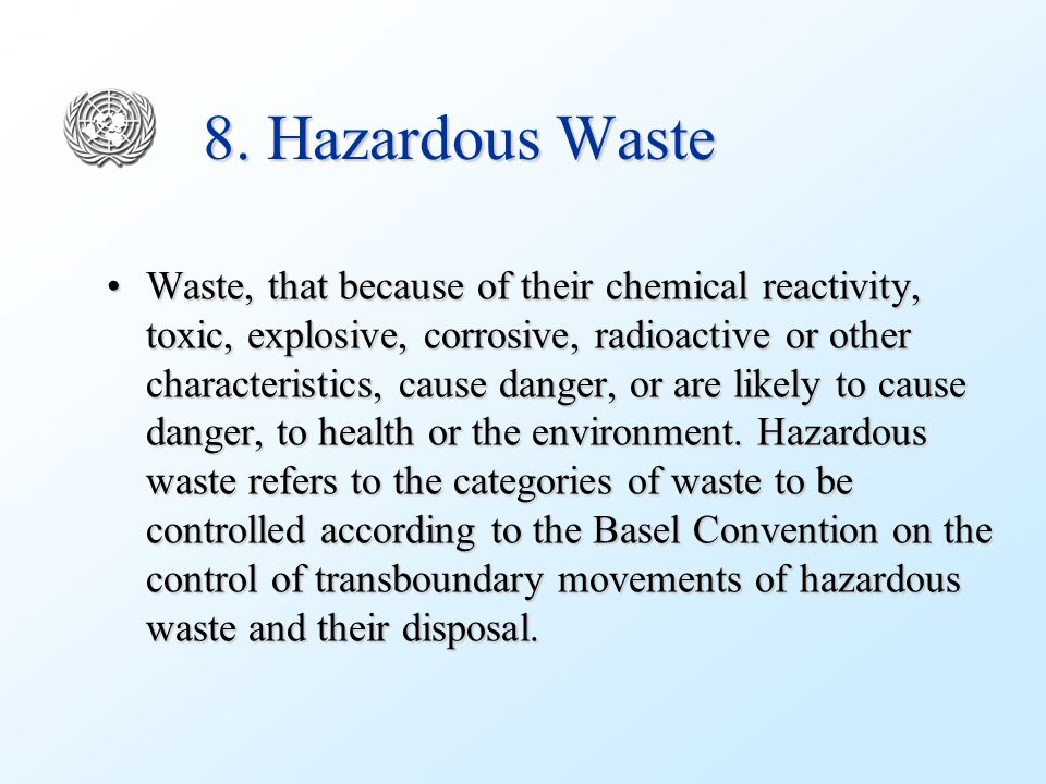 8. Hazardous Waste Waste, that because of their chemical reactivity, toxic, explosive, corrosive, radioactive or other characteristics, cause danger,