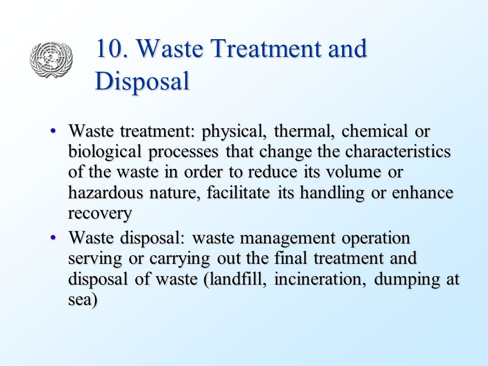 10. Waste Treatment and Disposal Waste treatment: physical, thermal, chemical or biological processes that change the characteristics of the waste in