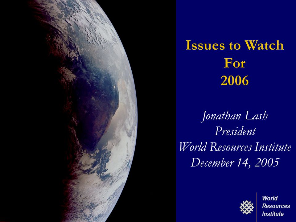 World Resources Institute Issues to Watch For 2006 Jonathan Lash President World Resources Institute December 14, 2005