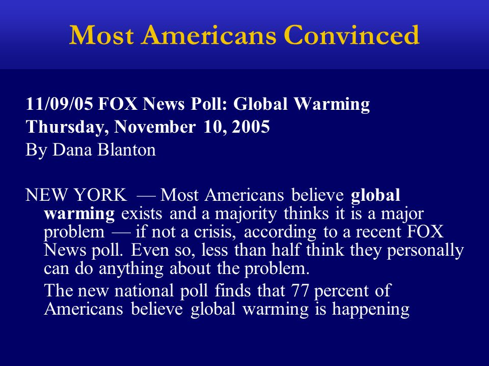 Most Americans Convinced 11/09/05 FOX News Poll: Global Warming Thursday, November 10, 2005 By Dana Blanton NEW YORK — Most Americans believe global w