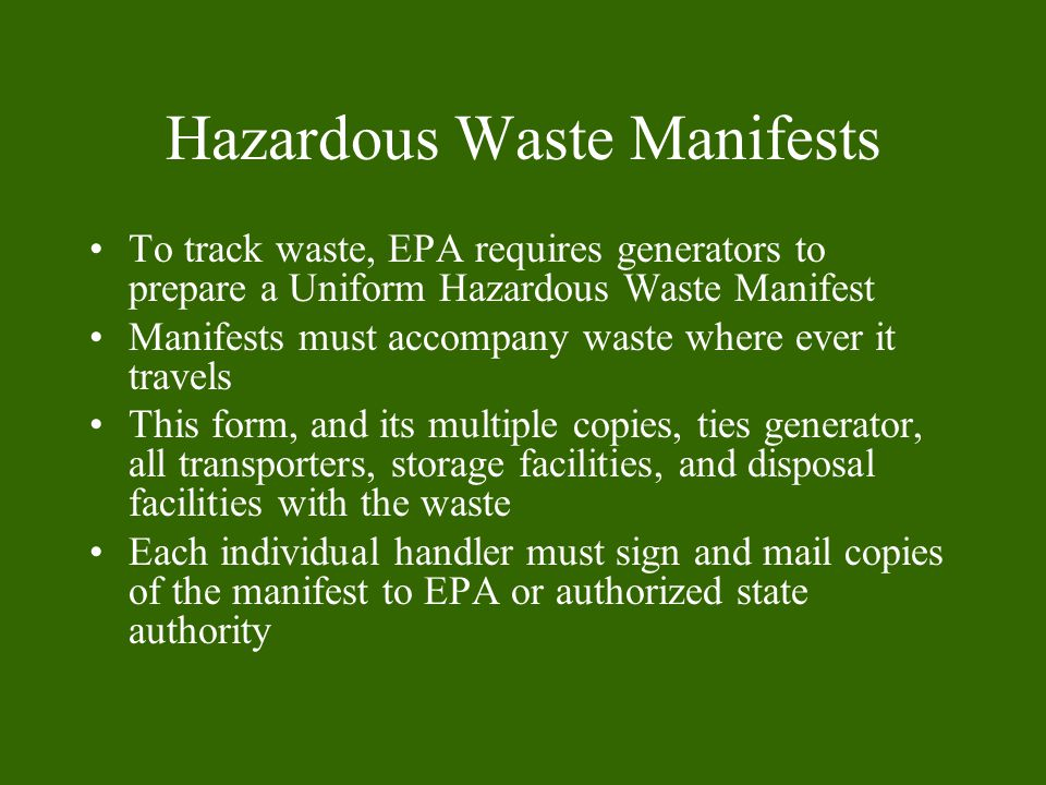 Hazardous Waste Manifests To track waste, EPA requires generators to prepare a Uniform Hazardous Waste Manifest Manifests must accompany waste where ever it travels This form, and its multiple copies, ties generator, all transporters, storage facilities, and disposal facilities with the waste Each individual handler must sign and mail copies of the manifest to EPA or authorized state authority