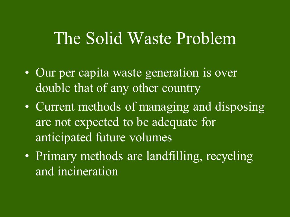 The Solid Waste Problem Our per capita waste generation is over double that of any other country Current methods of managing and disposing are not expected to be adequate for anticipated future volumes Primary methods are landfilling, recycling and incineration