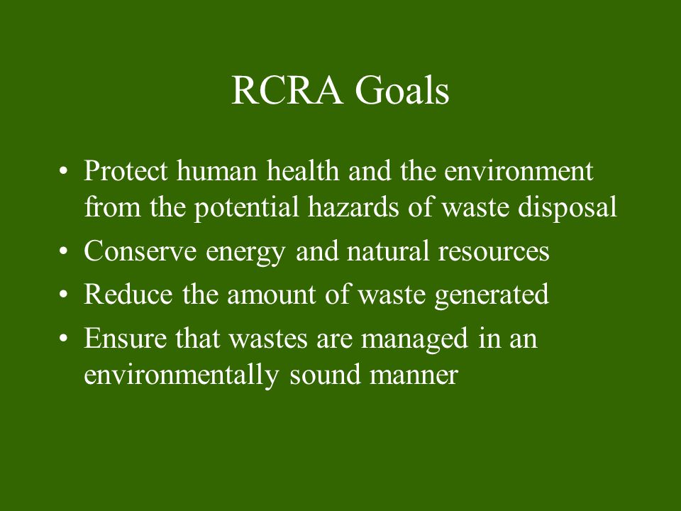 RCRA Goals Protect human health and the environment from the potential hazards of waste disposal Conserve energy and natural resources Reduce the amount of waste generated Ensure that wastes are managed in an environmentally sound manner