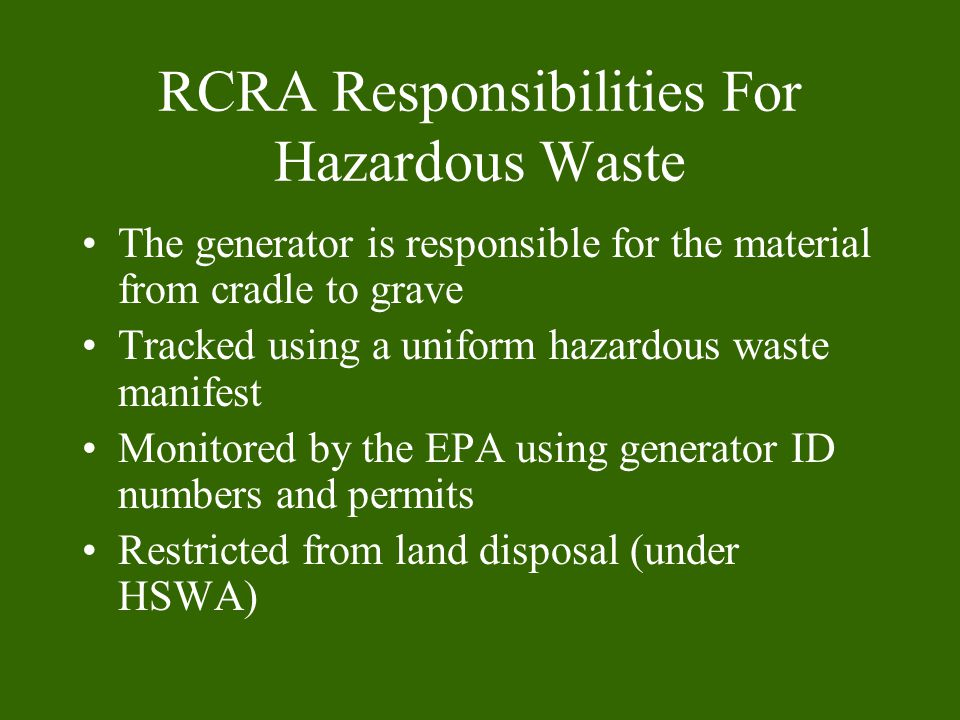 RCRA Responsibilities For Hazardous Waste The generator is responsible for the material from cradle to grave Tracked using a uniform hazardous waste manifest Monitored by the EPA using generator ID numbers and permits Restricted from land disposal (under HSWA)