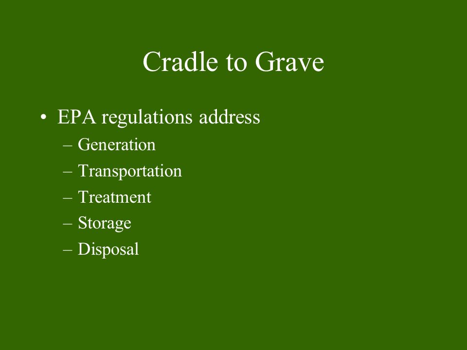 Cradle to Grave EPA regulations address –Generation –Transportation –Treatment –Storage –Disposal