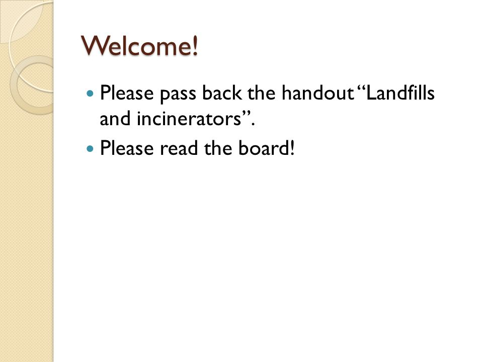 Welcome! Please pass back the handout Landfills and incinerators . Please read the board!