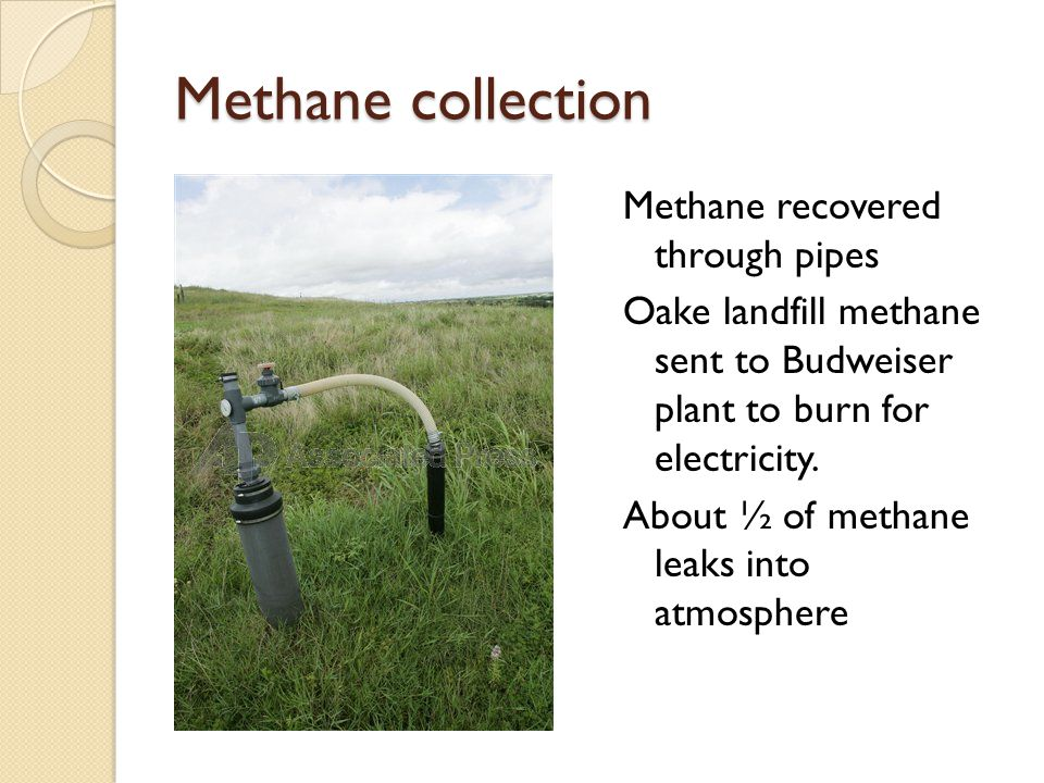 Methane collection Methane recovered through pipes Oake landfill methane sent to Budweiser plant to burn for electricity.