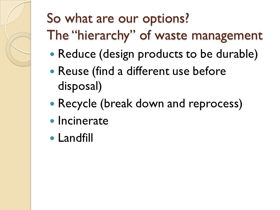 """So what are our options? The """"hierarchy"""" of waste management Reduce (design products to be durable) Reuse (find a different use before disposal) Recyc"""