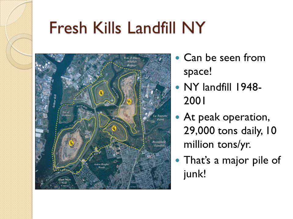 Fresh Kills Landfill NY Can be seen from space! NY landfill 1948- 2001 At peak operation, 29,000 tons daily, 10 million tons/yr. That's a major pile o