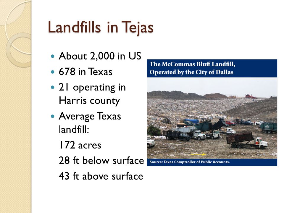 Landfills in Tejas About 2,000 in US 678 in Texas 21 operating in Harris county Average Texas landfill: 172 acres 28 ft below surface 43 ft above surface