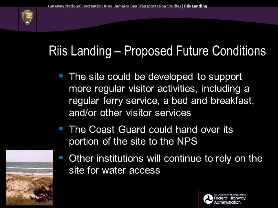 Riis Landing – Proposed Future Conditions  The site could be developed to support more regular visitor activities, including a regular ferry service, a bed and breakfast, and/or other visitor services  The Coast Guard could hand over its portion of the site to the NPS  Other institutions will continue to rely on the site for water access